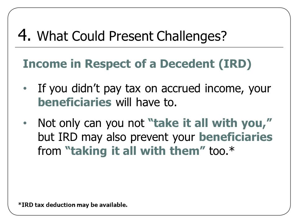 Income in Respect of a Decedent (IRD) Not only can you not take it all with you, but IRD may also prevent your beneficiaries from taking it all with t