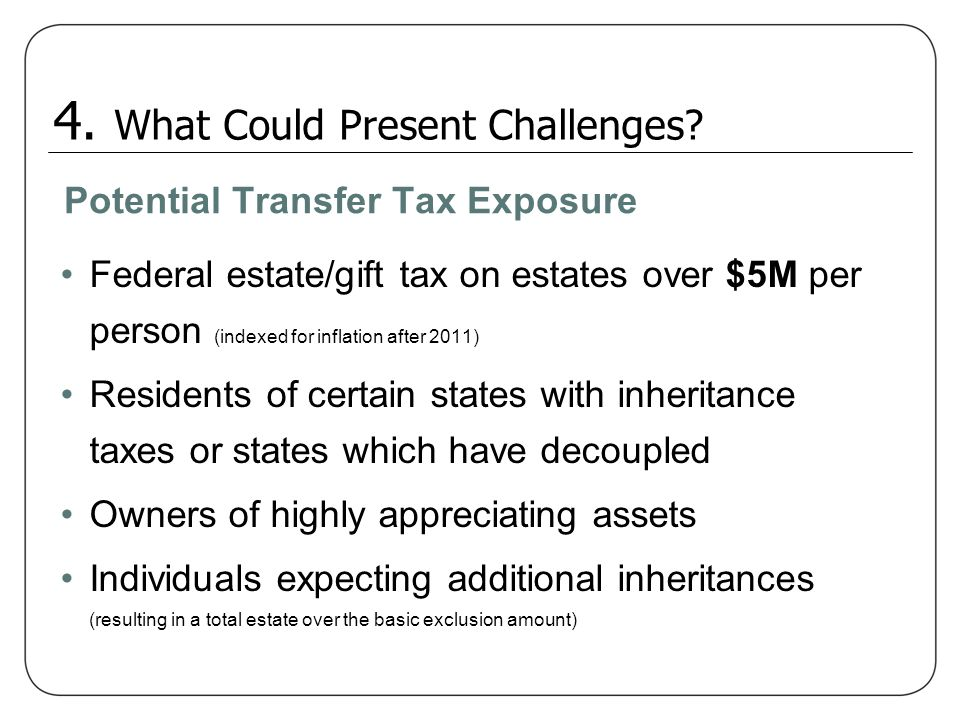 Potential Transfer Tax Exposure Federal estate/gift tax on estates over $5M per person (indexed for inflation after 2011) Residents of certain states
