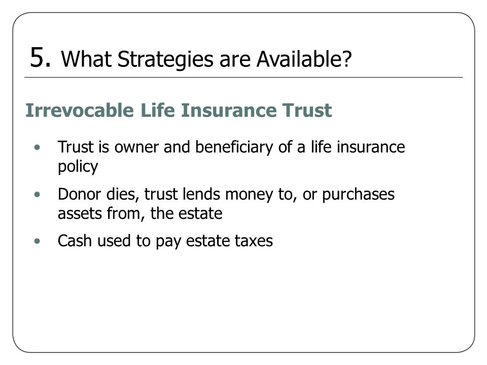 Irrevocable Life Insurance Trust Trust is owner and beneficiary of a life insurance policy Donor dies, trust lends money to, or purchases assets from,