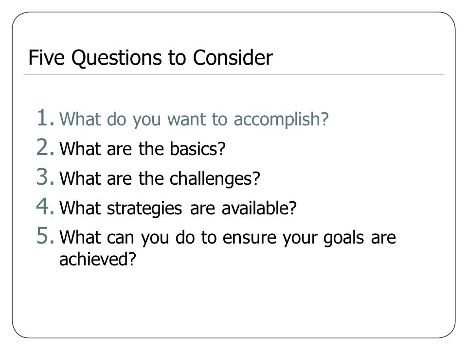 1. What do you want to accomplish? 2. What are the basics? 3. What are the challenges? 4. What strategies are available? 5. What can you do to ensure