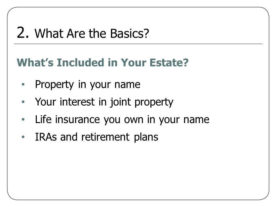 Property in your name Your interest in joint property Life insurance you own in your name IRAs and retirement plans Whats Included in Your Estate? 2.