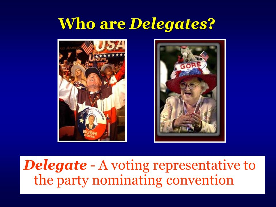 Who are Delegates? Delegate - A voting representative to the party nominating convention