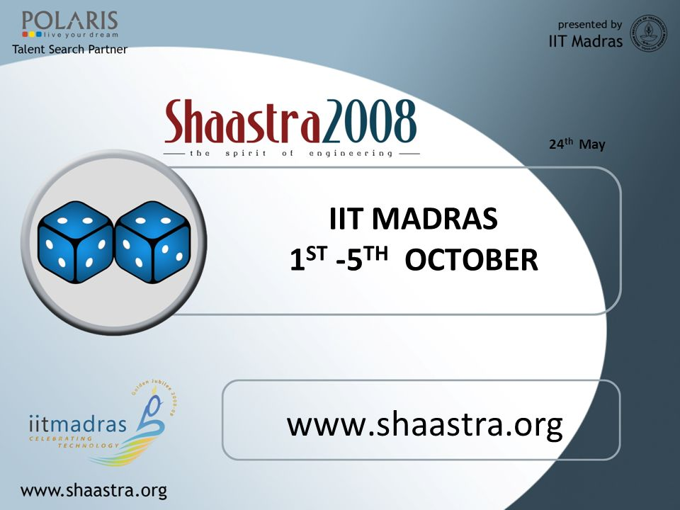 24 th May About Shaastra IIT MADRAS Annual Technical Festival Only student managed ISO certified Tech fest Participation from all over the world Events catering to all Engineering fields