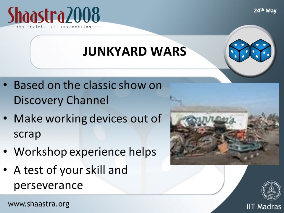 24 th May JUNKYARD WARS Based on the classic show on Discovery Channel Make working devices out of scrap Workshop experience helps A test of your skill and perseverance