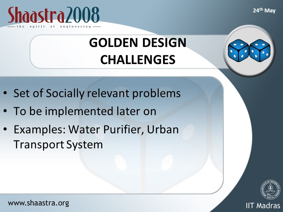 24 th May GOLDEN DESIGN CHALLENGES Set of Socially relevant problems To be implemented later on Examples: Water Purifier, Urban Transport System