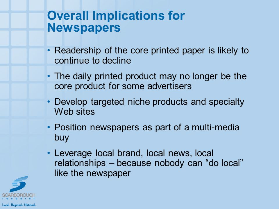 Overall Implications for Newspapers Readership of the core printed paper is likely to continue to decline The daily printed product may no longer be the core product for some advertisers Develop targeted niche products and specialty Web sites Position newspapers as part of a multi-media buy Leverage local brand, local news, local relationships – because nobody can do local like the newspaper