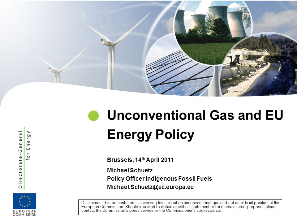 Michael Schuetz Policy Officer Indigenous Fossil Fuels Michael.Schuetz@ec.europa.eu Unconventional Gas and EU Energy Policy Brussels, 14 th April 2011