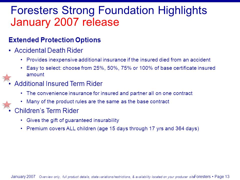 January 2007 Foresters Page 13 Extended Protection Options Accidental Death Rider Provides inexpensive additional insurance if the insured died from a