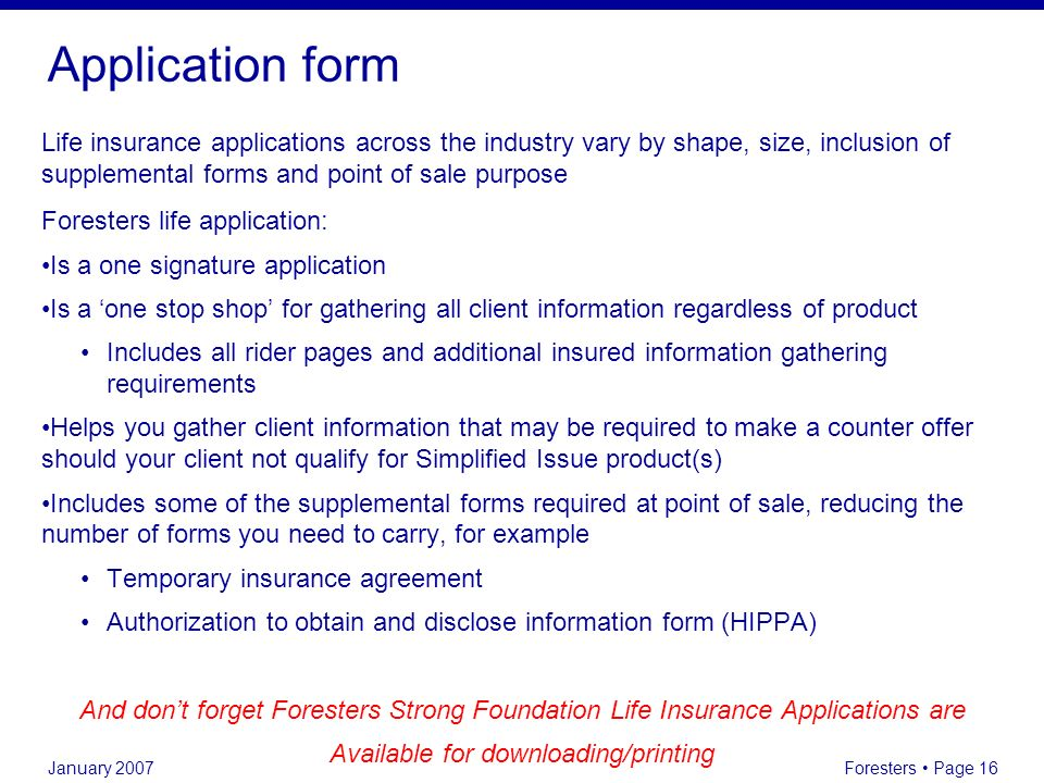January 2007 Foresters Page 16 Application form Life insurance applications across the industry vary by shape, size, inclusion of supplemental forms a