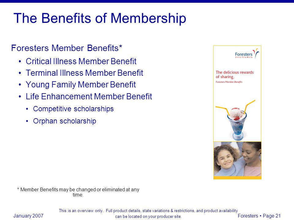 January 2007 Foresters Page 21 The Benefits of Membership Foresters Member Benefits* Critical Illness Member Benefit Terminal Illness Member Benefit Y