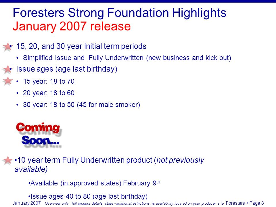 January 2007 Foresters Page 8 Foresters Strong Foundation Highlights January 2007 release 15, 20, and 30 year initial term periods Simplified Issue an