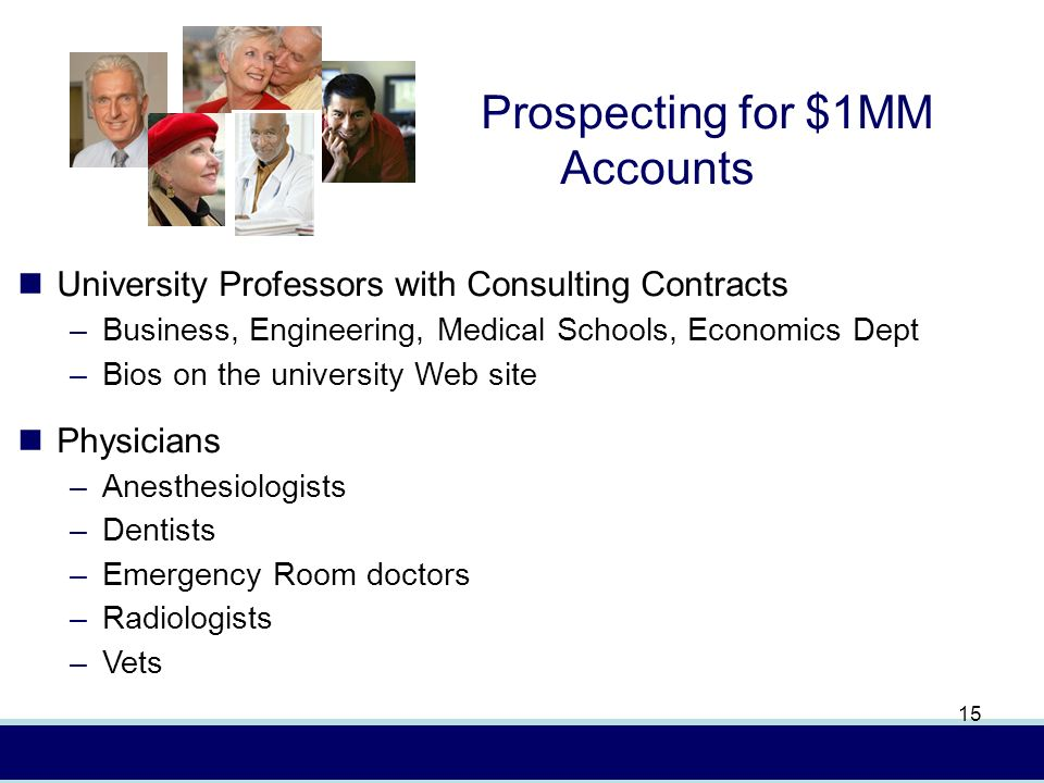 In (4/08) AXA Advisors, LLCFor presentation to financial professionals only 15 University Professors with Consulting Contracts –Business, Engineering, Medical Schools, Economics Dept –Bios on the university Web site Physicians –Anesthesiologists –Dentists –Emergency Room doctors –Radiologists –Vets Prospecting for $1MM Accounts