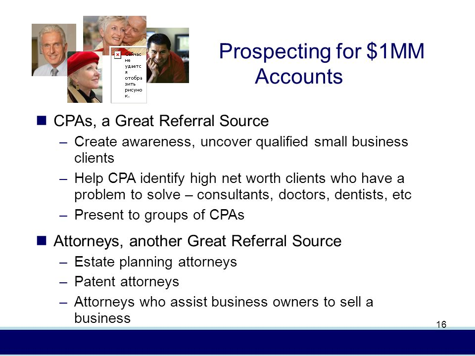 In (4/08) AXA Advisors, LLCFor presentation to financial professionals only 16 CPAs, a Great Referral Source –Create awareness, uncover qualified small business clients –Help CPA identify high net worth clients who have a problem to solve – consultants, doctors, dentists, etc –Present to groups of CPAs Attorneys, another Great Referral Source –Estate planning attorneys –Patent attorneys –Attorneys who assist business owners to sell a business Prospecting for $1MM Accounts