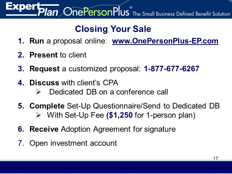 In (4/08) AXA Advisors, LLCFor presentation to financial professionals only 17 Closing Your Sale 1.Run a proposal online:   2.Present to client 3.Request a customized proposal: Discuss with clients CPA Dedicated DB on a conference call 5.Complete Set-Up Questionnaire/Send to Dedicated DB With Set-Up Fee ($1,250 for 1-person plan) 6.Receive Adoption Agreement for signature 7.Open investment account