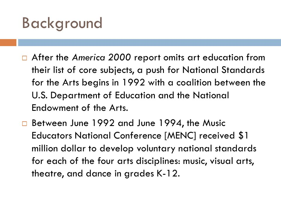 Background After the America 2000 report omits art education from their list of core subjects, a push for National Standards for the Arts begins in 1992 with a coalition between the U.S.