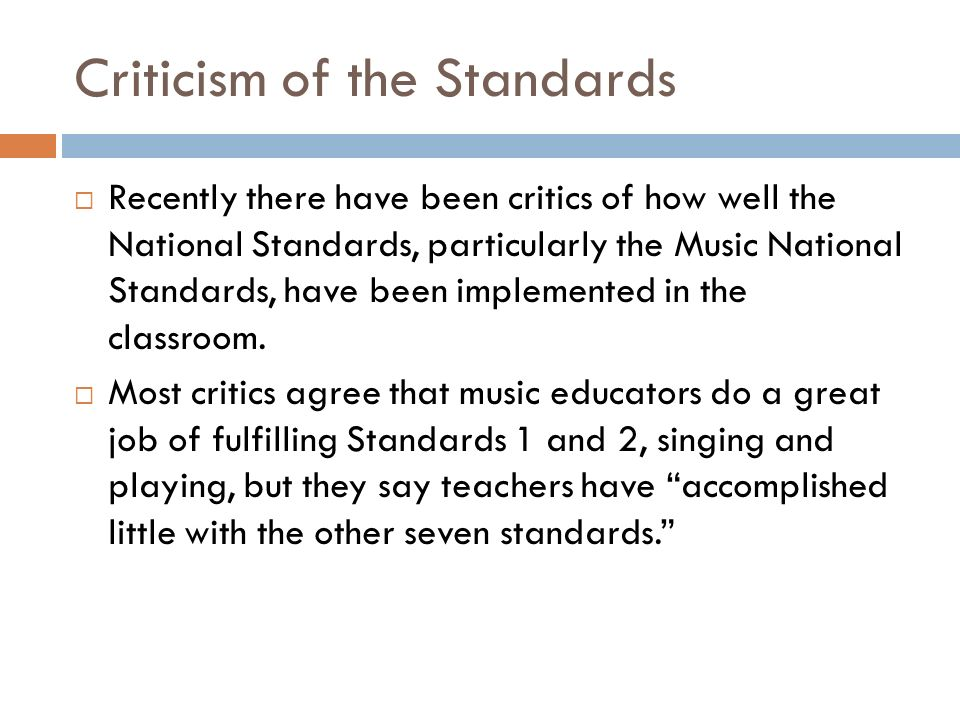 Criticism of the Standards Recently there have been critics of how well the National Standards, particularly the Music National Standards, have been implemented in the classroom.