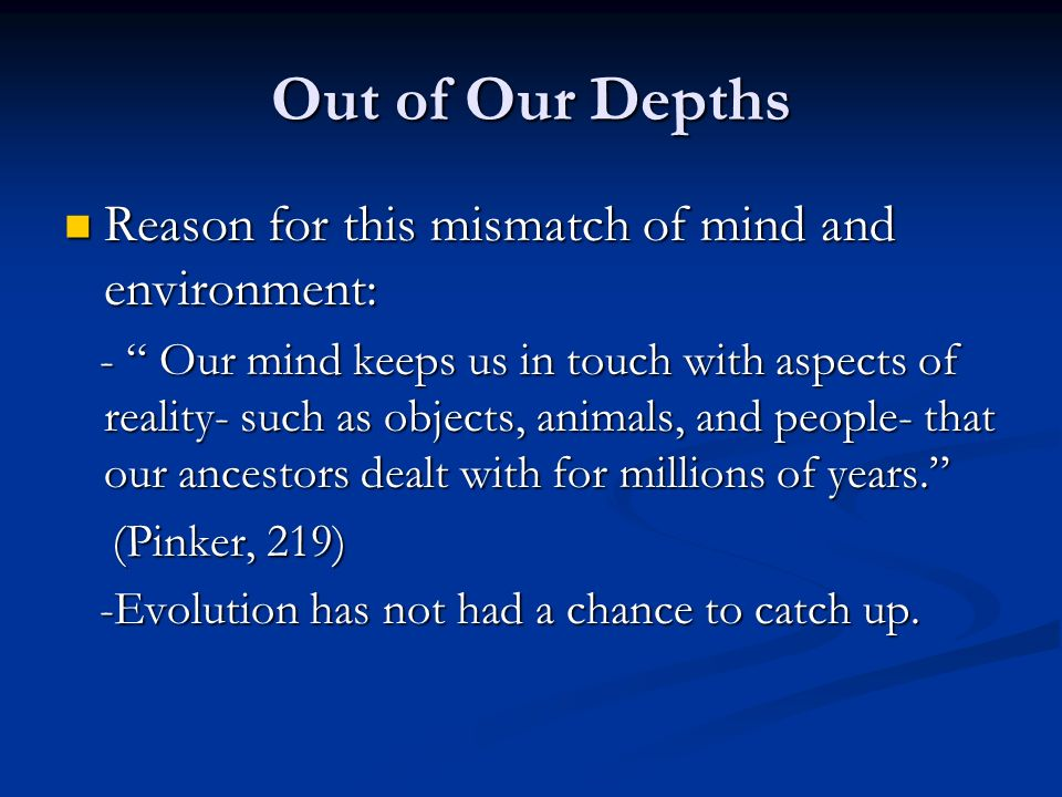 Out of Our Depths Reason for this mismatch of mind and environment: Reason for this mismatch of mind and environment: - Our mind keeps us in touch with aspects of reality- such as objects, animals, and people- that our ancestors dealt with for millions of years.