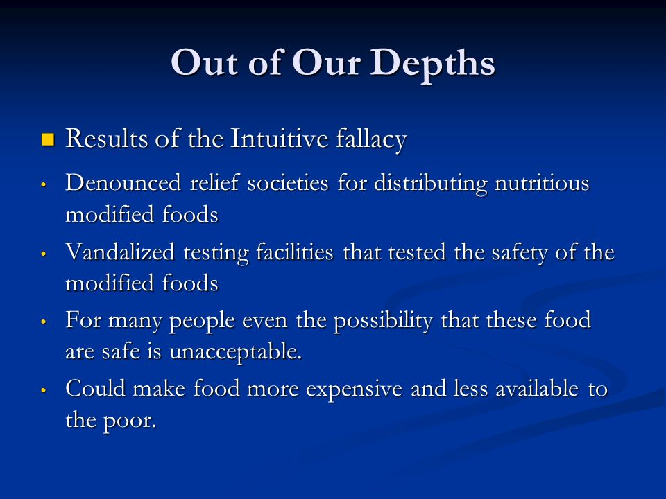 Out of Our Depths Results of the Intuitive fallacy Results of the Intuitive fallacy Denounced relief societies for distributing nutritious modified foods Denounced relief societies for distributing nutritious modified foods Vandalized testing facilities that tested the safety of the modified foods Vandalized testing facilities that tested the safety of the modified foods For many people even the possibility that these food are safe is unacceptable.
