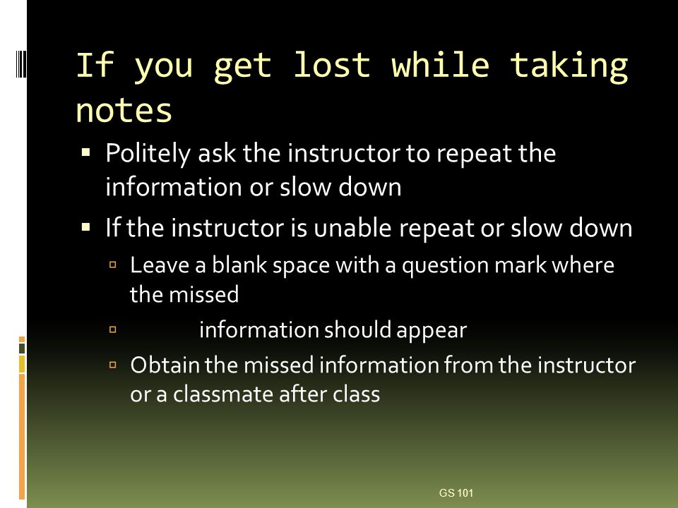 Using your laptop Set up your computer prior to class Be respectful of other students; some might be annoyed by the tapping of keys Do not worry about spelling or grammar; these can be corrected later Set tabs for specific note-taking systems prior to class GS 101