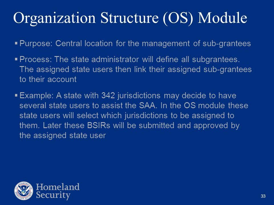 33 Organization Structure (OS) Module Purpose: Central location for the management of sub-grantees Process: The state administrator will define all su