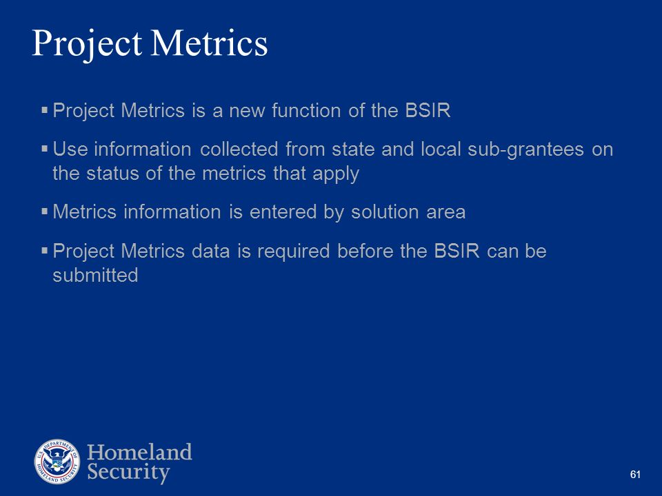 61 Project Metrics Project Metrics is a new function of the BSIR Use information collected from state and local sub-grantees on the status of the metr