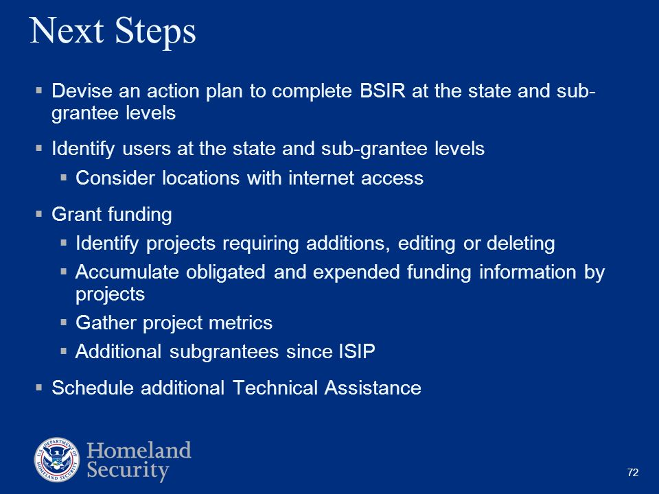 72 Next Steps Devise an action plan to complete BSIR at the state and sub- grantee levels Identify users at the state and sub-grantee levels Consider