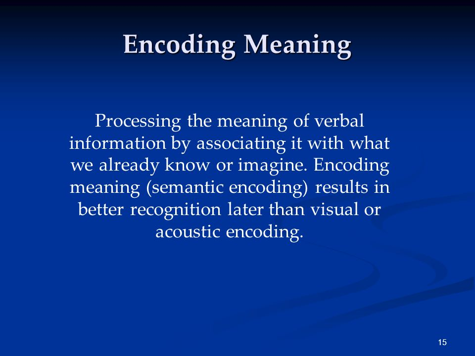 14 What We Encode 1. Encoding by meaning 2. Encoding by images 3. Encoding by organization