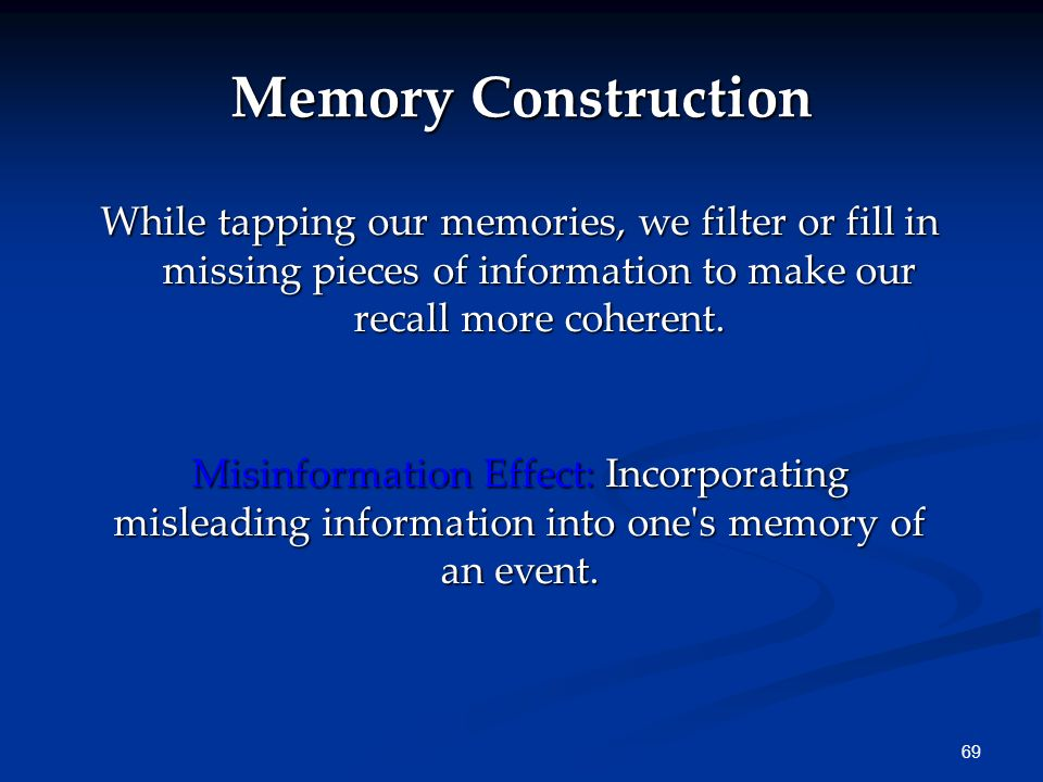68 Why do we forget? Forgetting can occur at any memory stage. We filter, alter, or lose much information during these stages.