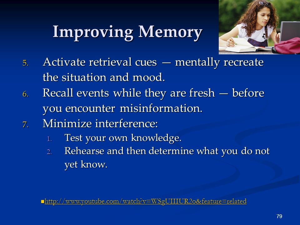 78 Improving Memory 1. Study repeatedly to boost long-term recall. 2. Spend more time rehearsing or actively thinking about the material. 3. Make mate