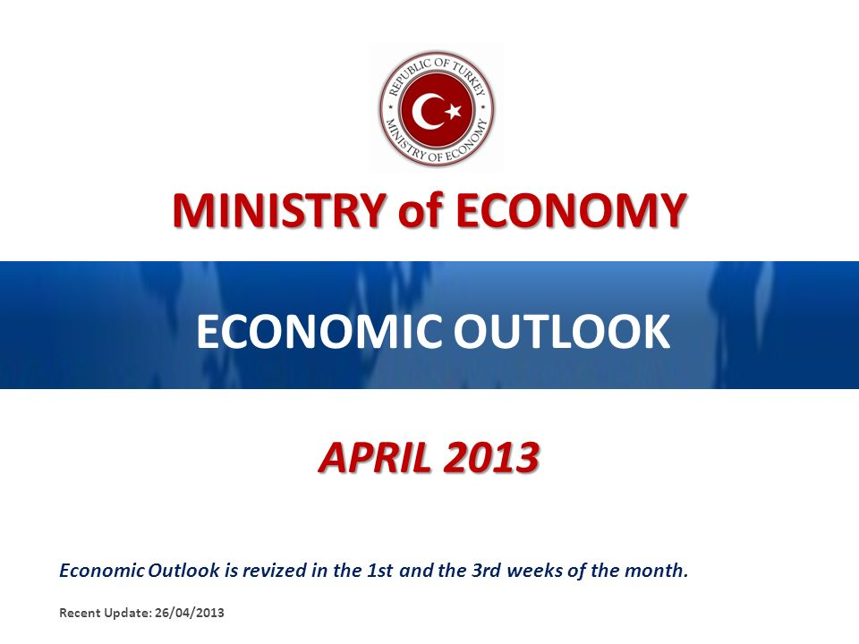 MINISTRY of ECONOMY ECONOMIC OUTLOOK APRIL 2013 Economic Outlook is revized in the 1st and the 3rd weeks of the month. Recent Update: 26/04/2013