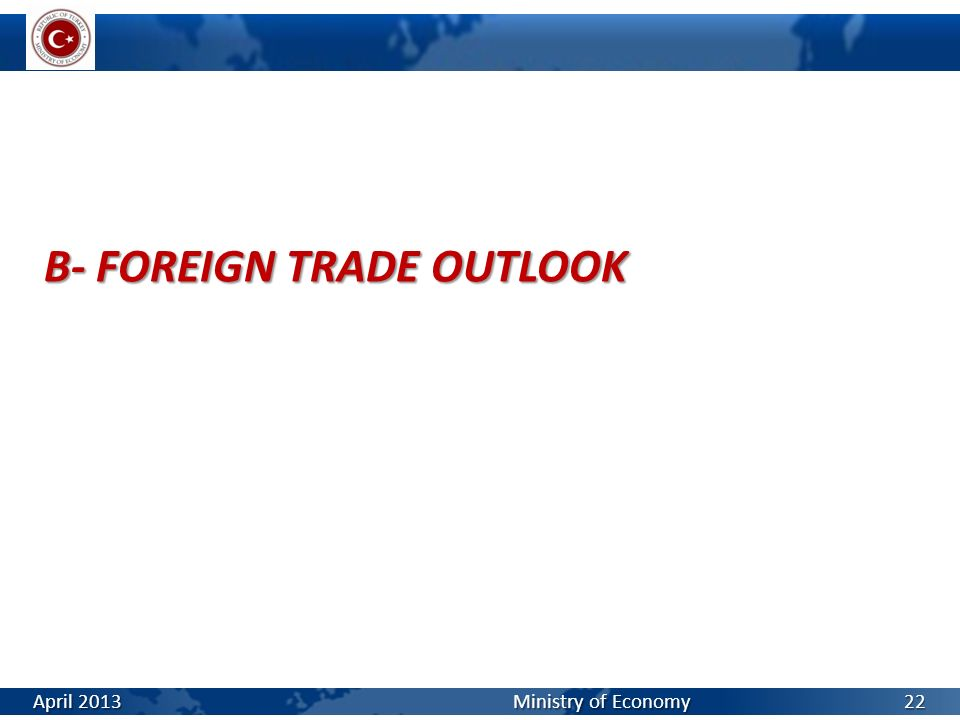 B- FOREIGN TRADE OUTLOOK April 2013 Ministry of Economy 22
