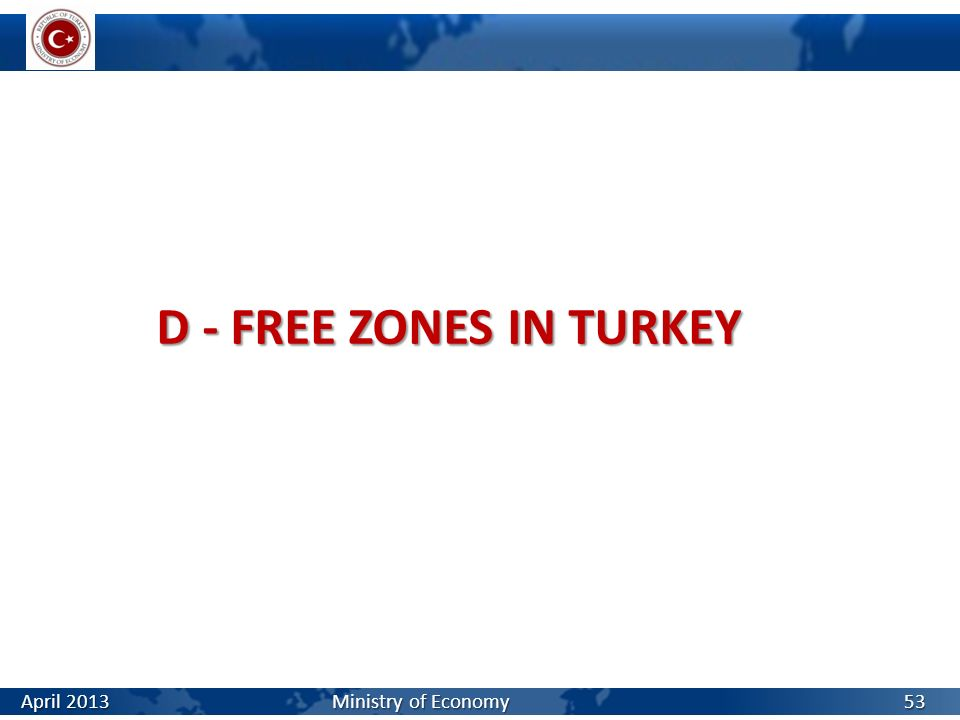 D - FREE ZONES IN TURKEY 53 April 2013 Ministry of Economy