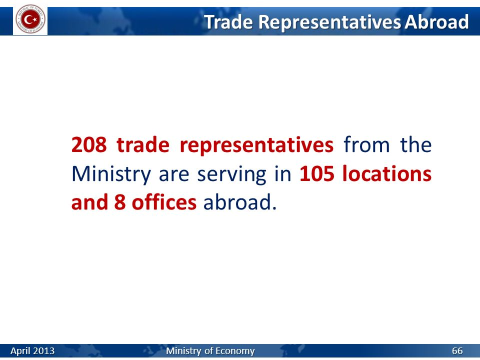 Trade Representatives Abroad 208 trade representatives from the Ministry are serving in 105 locations and 8 offices abroad. 66 April 2013 Ministry of
