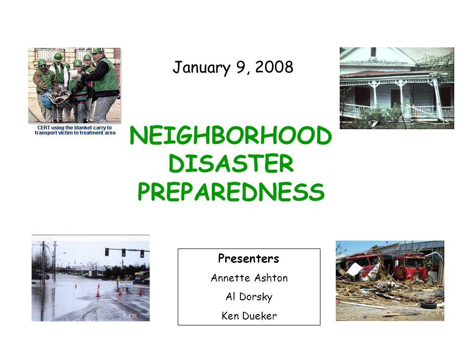 NEIGHBORHOOD DISASTER PREPAREDNESS Presenters Annette Ashton Al Dorsky Ken Dueker January 9, 2008