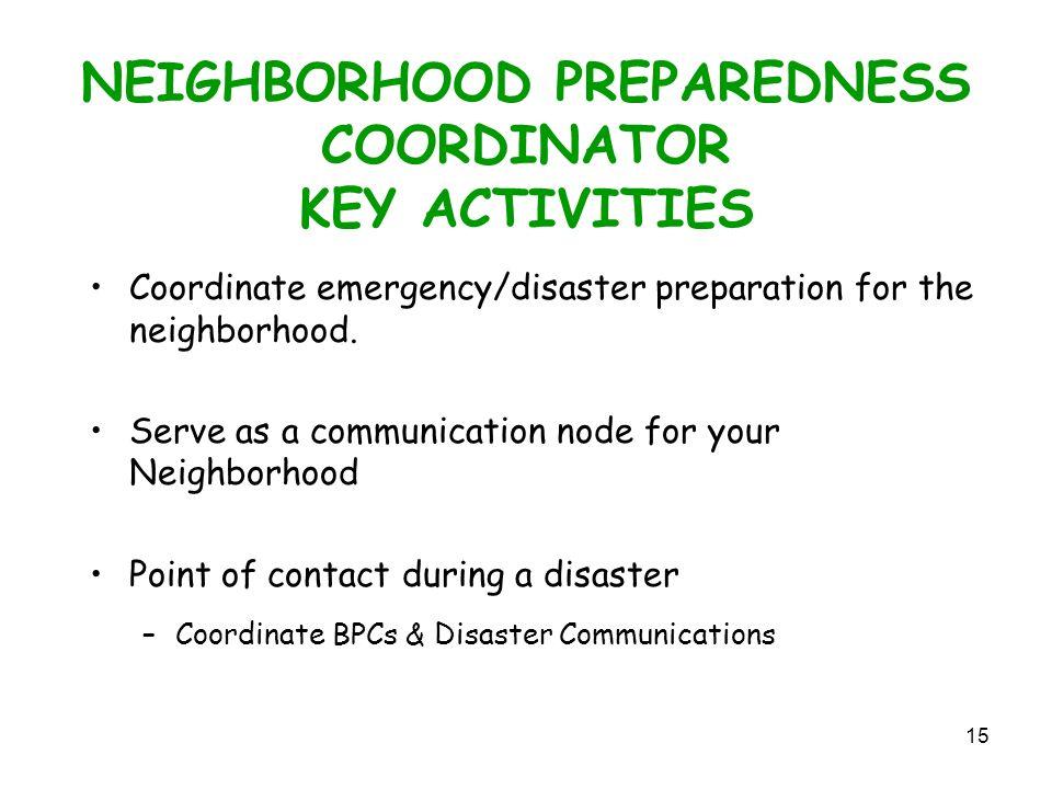 15 NEIGHBORHOOD PREPAREDNESS COORDINATOR KEY ACTIVITIES Coordinate emergency/disaster preparation for the neighborhood.