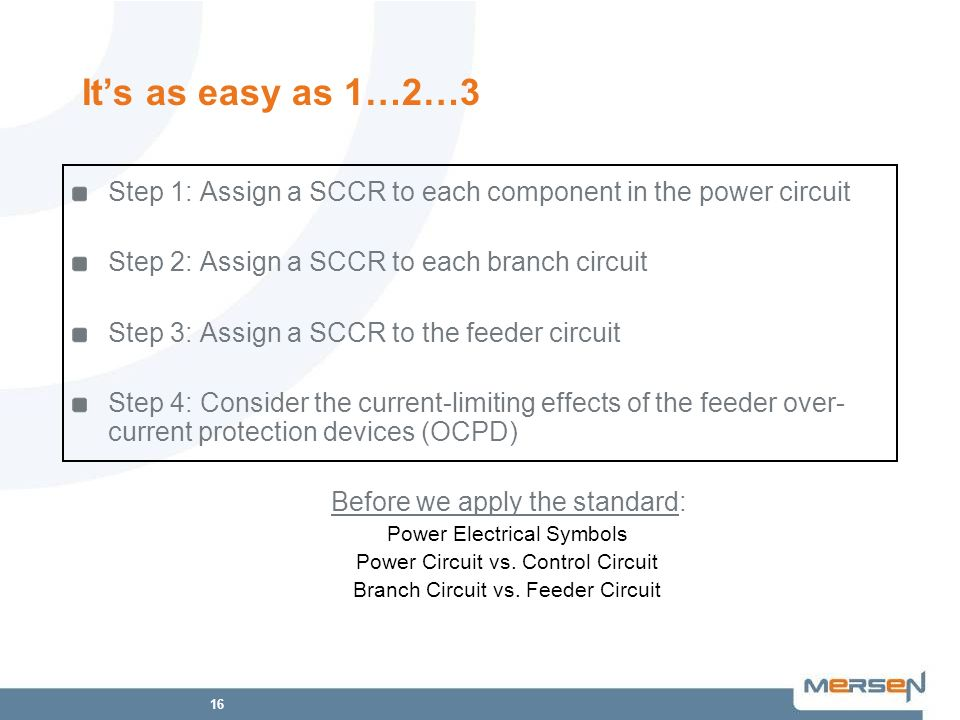 16 Its as easy as 1…2…3 Step 1: Assign a SCCR to each component in the power circuit Step 2: Assign a SCCR to each branch circuit Step 3: Assign a SCC