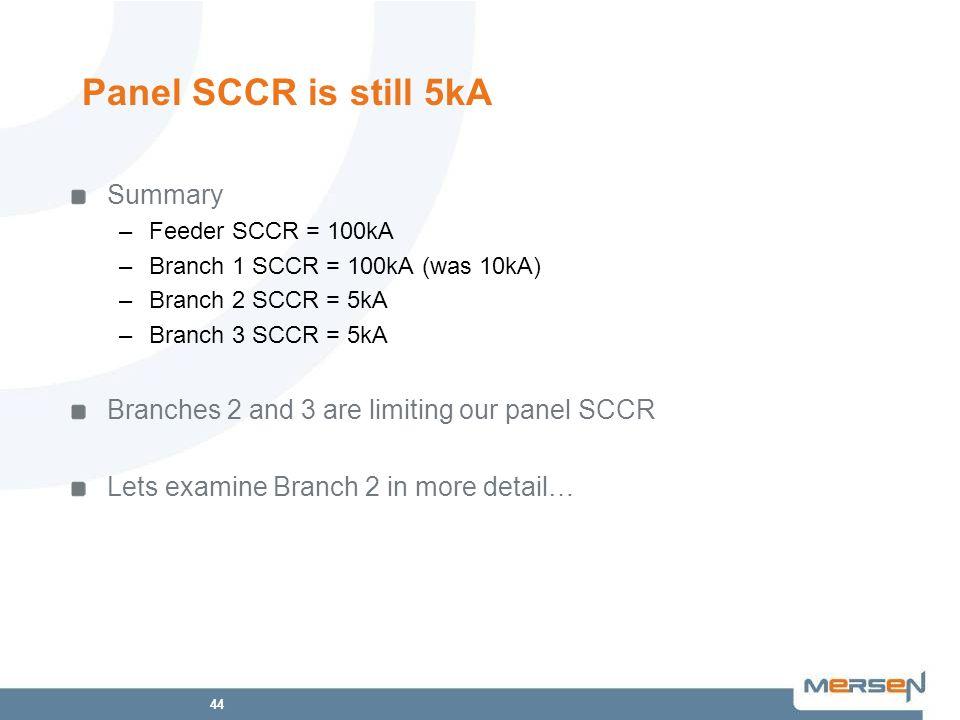 44 Panel SCCR is still 5kA Summary –Feeder SCCR = 100kA –Branch 1 SCCR = 100kA (was 10kA) –Branch 2 SCCR = 5kA –Branch 3 SCCR = 5kA Branches 2 and 3 a