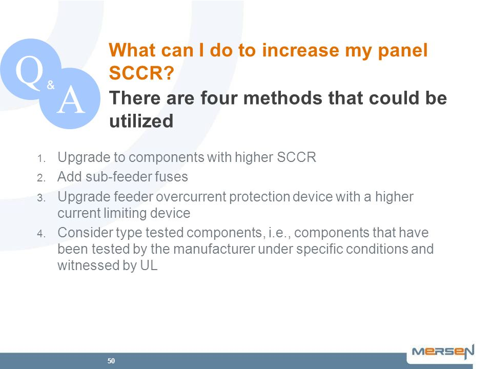 50 1. Upgrade to components with higher SCCR 2. Add sub-feeder fuses 3. Upgrade feeder overcurrent protection device with a higher current limiting de