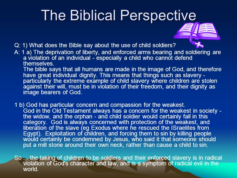The Biblical Perspective Q: 1) What does the Bible say about the use of child soldiers? A: 1 a) The deprivation of liberty, and enforced arms bearing