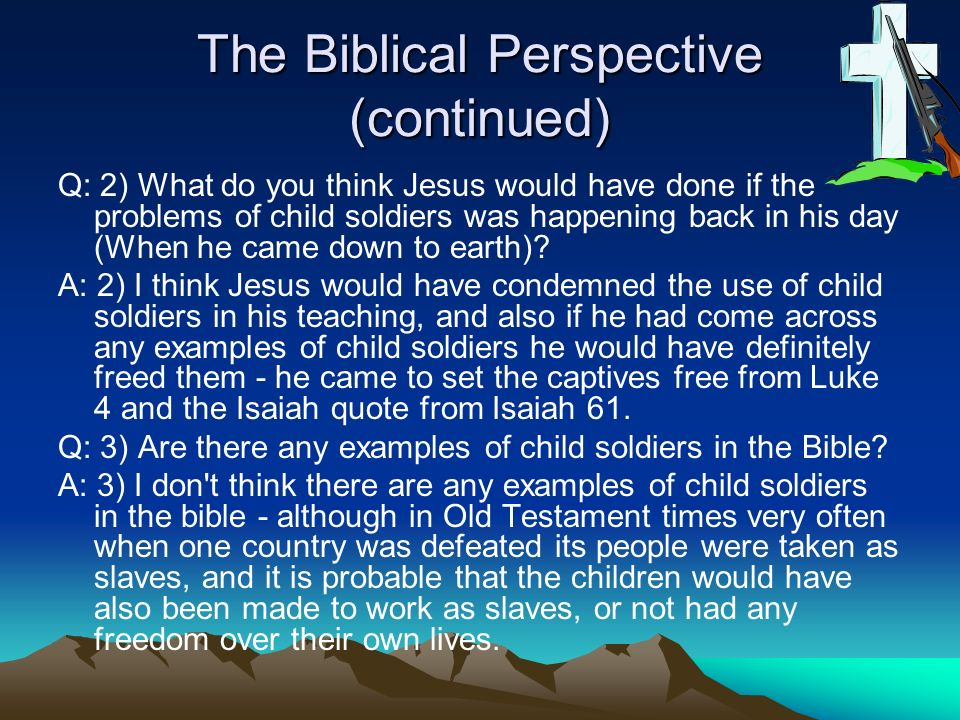 The Biblical Perspective (continued) Q: 2) What do you think Jesus would have done if the problems of child soldiers was happening back in his day (Wh