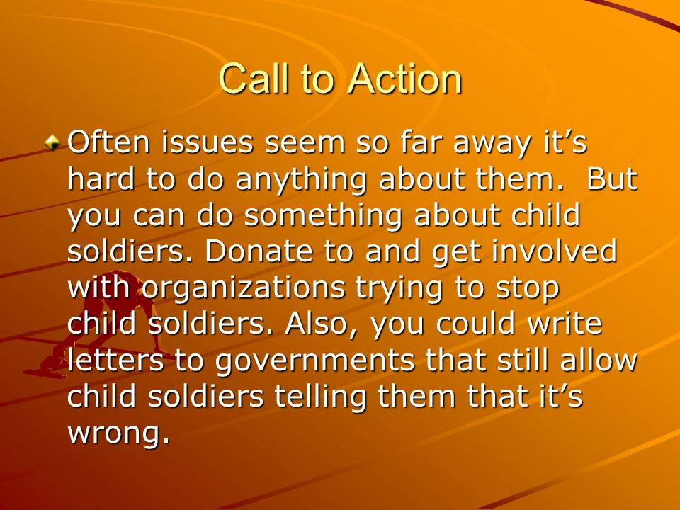 Call to Action Often issues seem so far away its hard to do anything about them. But you can do something about child soldiers. Donate to and get invo