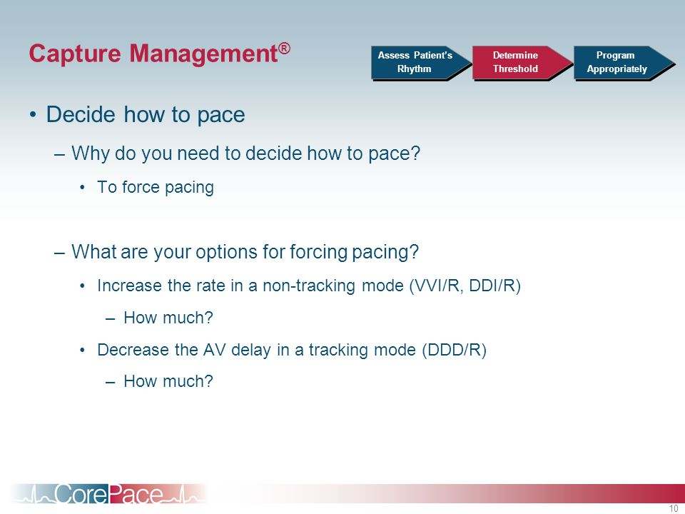 10 Capture Management ® Decide how to pace –Why do you need to decide how to pace? To force pacing –What are your options for forcing pacing? Increase