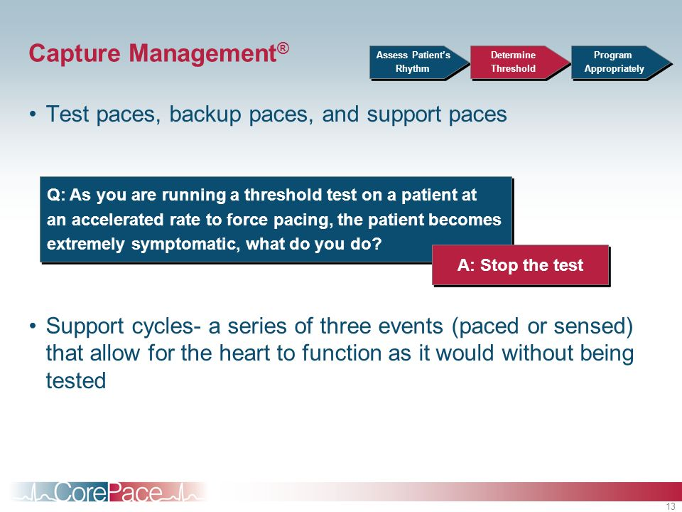 13 Capture Management ® Test paces, backup paces, and support paces Support cycles- a series of three events (paced or sensed) that allow for the hear