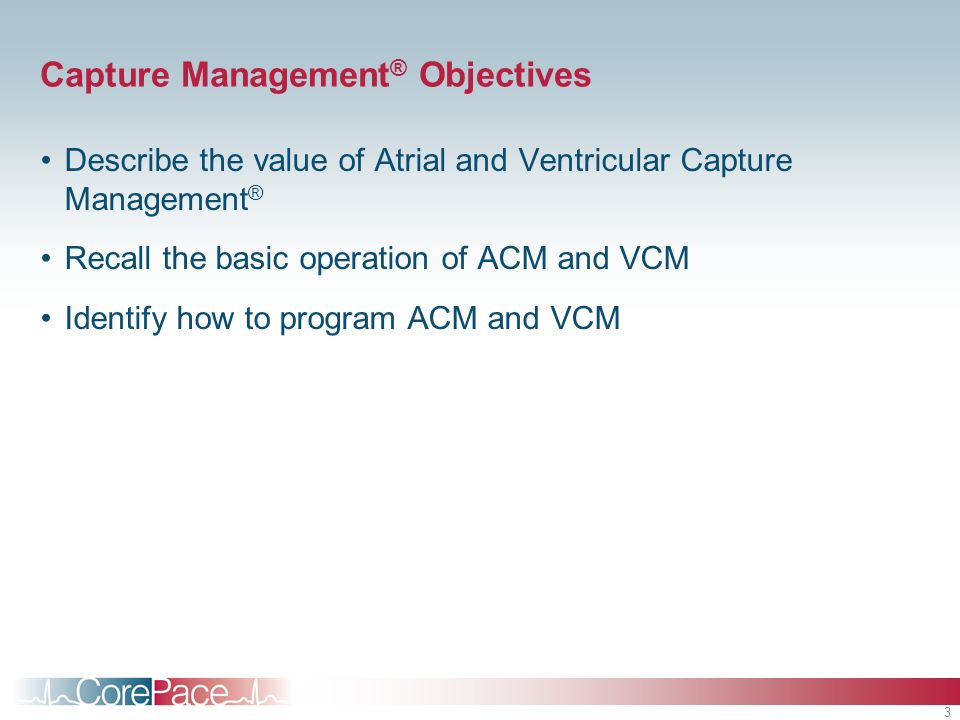 3 Capture Management ® Objectives Describe the value of Atrial and Ventricular Capture Management ® Recall the basic operation of ACM and VCM Identify