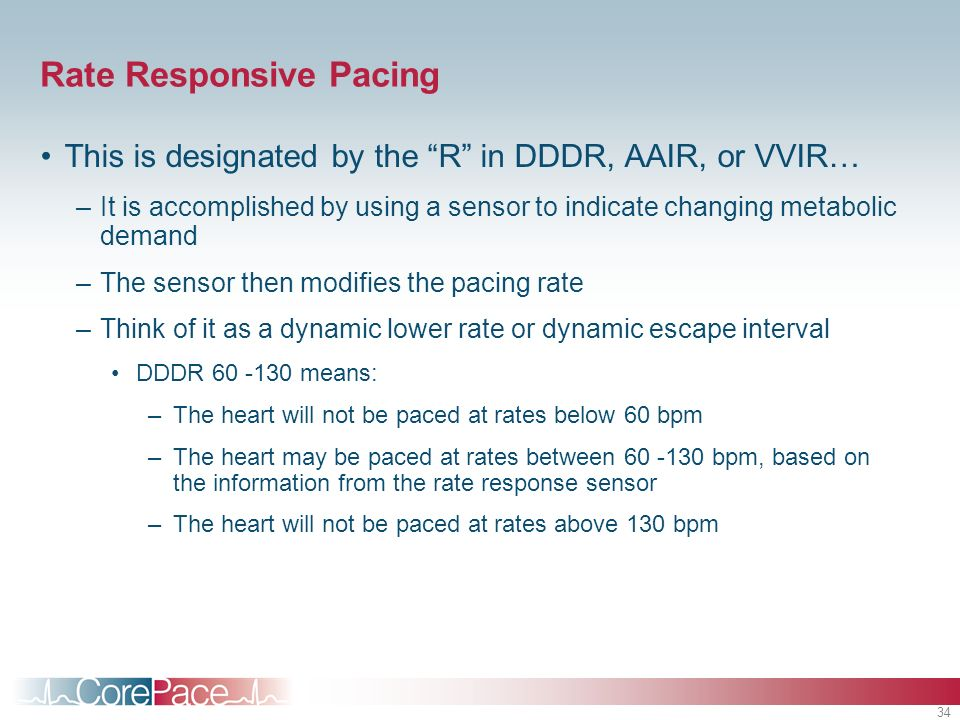 34 Rate Responsive Pacing This is designated by the R in DDDR, AAIR, or VVIR… –It is accomplished by using a sensor to indicate changing metabolic dem
