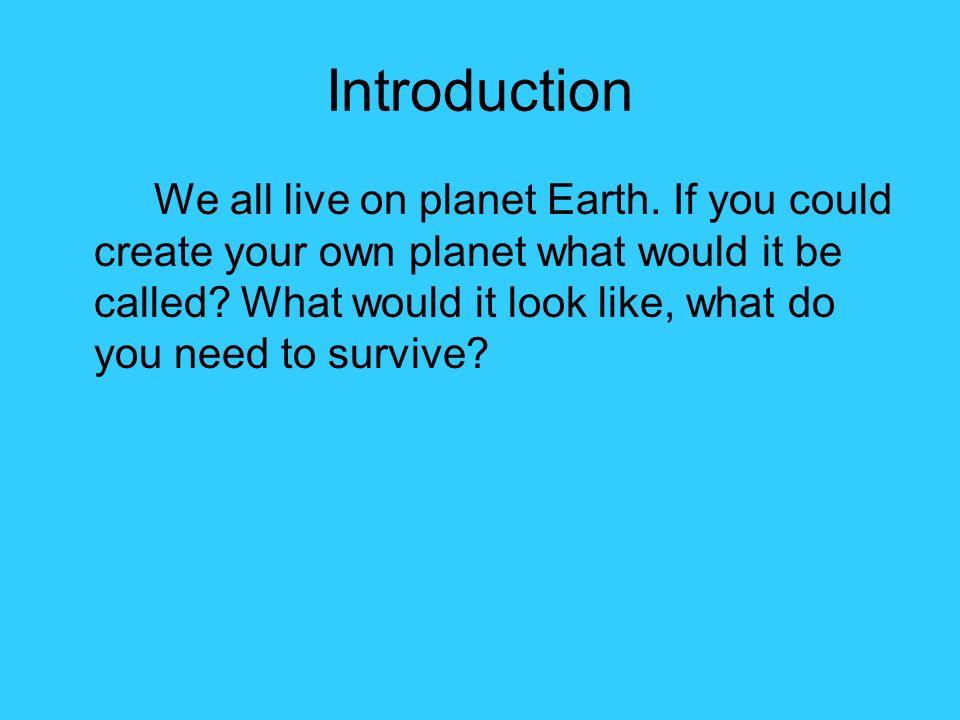 Introduction We all live on planet Earth. If you could create your own planet what would it be called? What would it look like, what do you need to su
