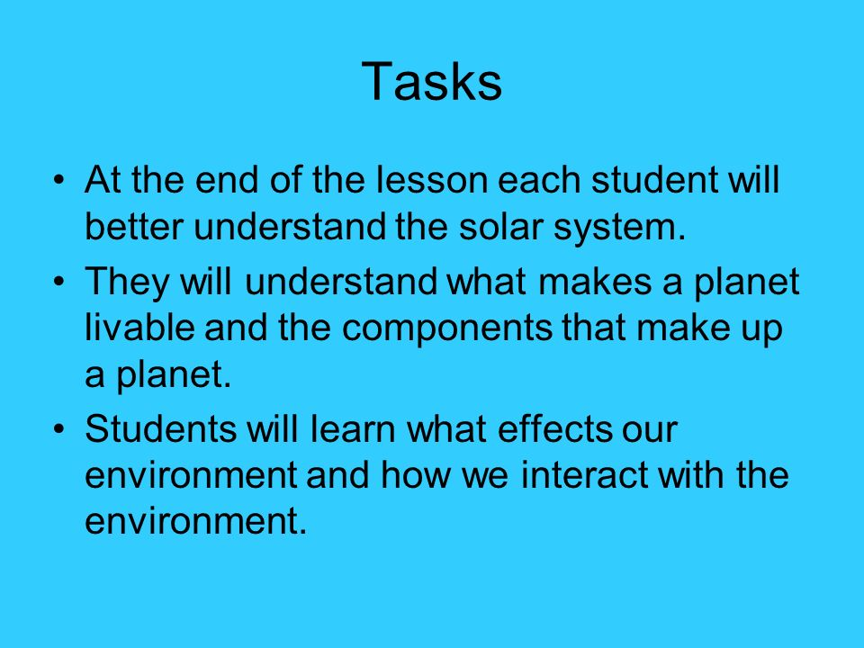 Tasks At the end of the lesson each student will better understand the solar system. They will understand what makes a planet livable and the componen