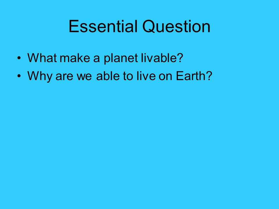 Essential Question What make a planet livable? Why are we able to live on Earth?