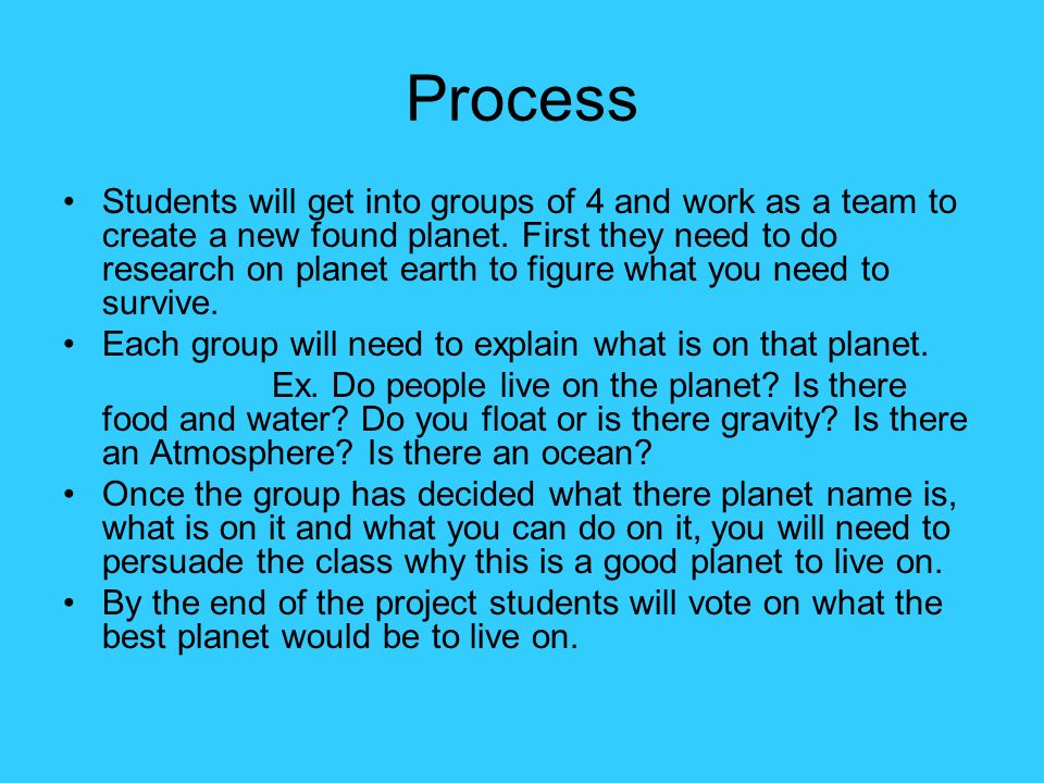 Process Students will get into groups of 4 and work as a team to create a new found planet. First they need to do research on planet earth to figure w