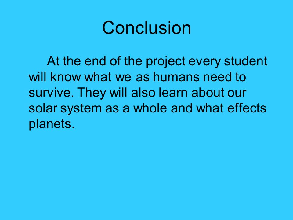 Conclusion At the end of the project every student will know what we as humans need to survive. They will also learn about our solar system as a whole